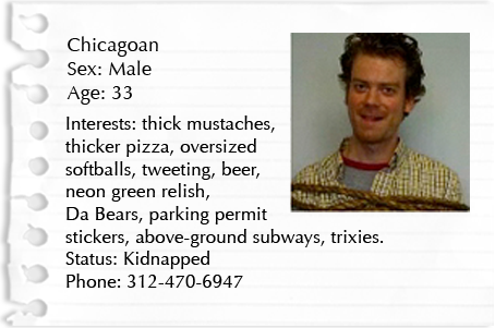 Chicagoan. Sex: Male. Age: 33. Interests: thick mustaches, thicker pizza, oversized softballs, tweeting, beer, neon green relish, Da Bears, parking permit stickers, above-ground subways, trixies. Status: Kidnapped Phone: 312-470-6947